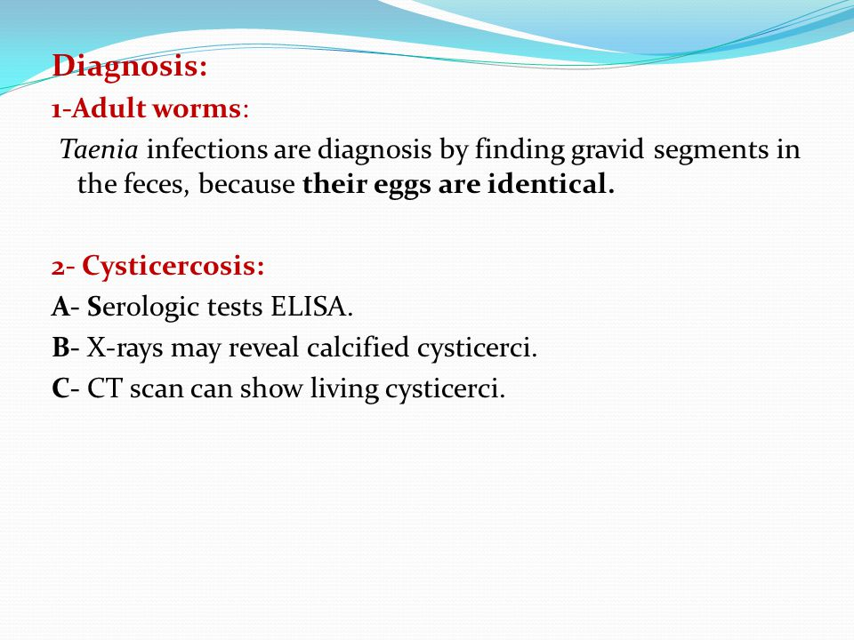 Diagnosis: 1-Adult worms: Taenia infections are diagnosis by finding gravid segments in the feces, because their eggs are identical.