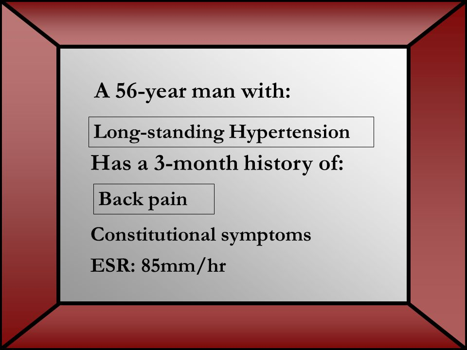 A 56-year man with: ESR: 85mm/hr Long-standing Hypertension Back pain Constitutional symptoms Has a 3-month history of: