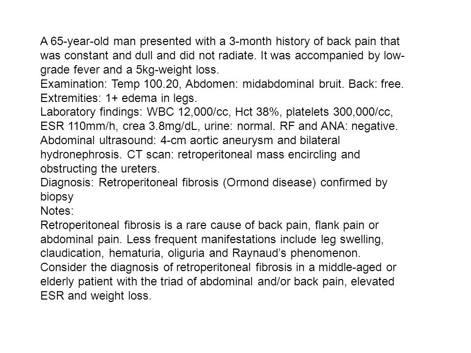 A 65-year-old man presented with a 3-month history of back pain that was constant and dull and did not radiate. It was accompanied by low- grade fever