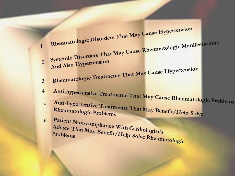 Rheumatologic Disorders That May Cause Hypertension Systemic Disorders That May Cause Rheumatologic Manifestations And Also Hypertension Rheumatologic Treatments That May Cause Hypertension Anti-hypertensive Treatments That May Cause Rheumatologic Problems Anti-hypertensive Treatments That May Benefit/Help Solve Rheumatologic Problems Patient Non-compliance With Cardiologist's Advice That May Benefit/Help Solve Rheumatologic Problems 1 2 3 4 5 6