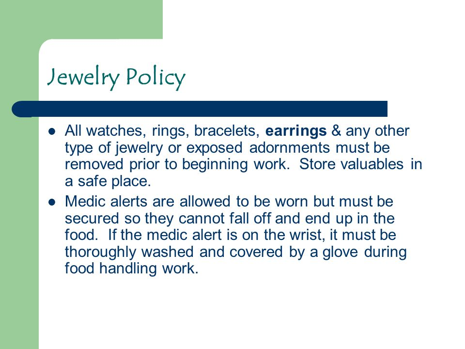 Jewelry Policy All watches, rings, bracelets, earrings & any other type of jewelry or exposed adornments must be removed prior to beginning work. Stor