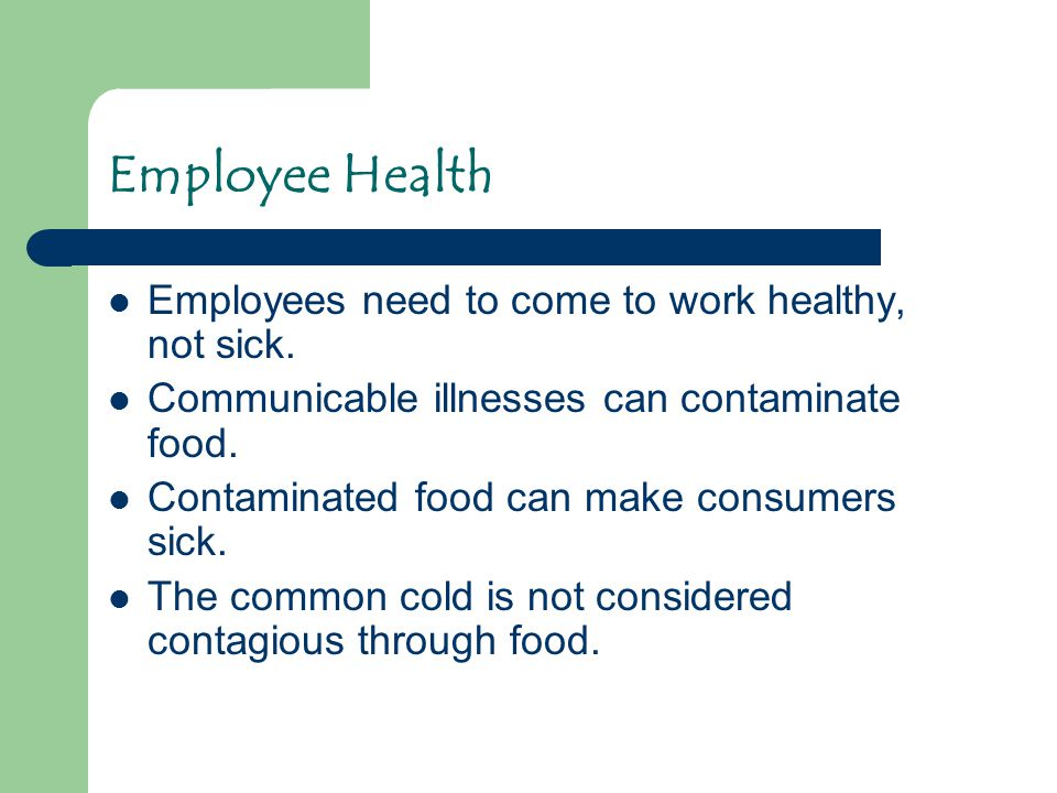 Employee Health Employees need to come to work healthy, not sick. Communicable illnesses can contaminate food. Contaminated food can make consumers si