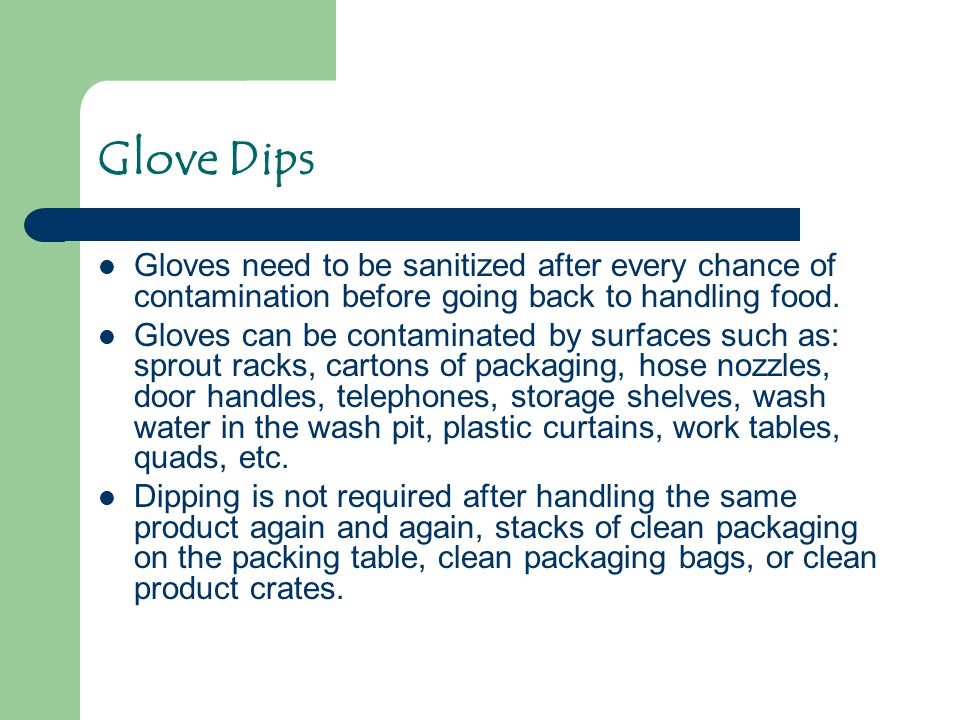 Glove Dips Gloves need to be sanitized after every chance of contamination before going back to handling food. Gloves can be contaminated by surfaces
