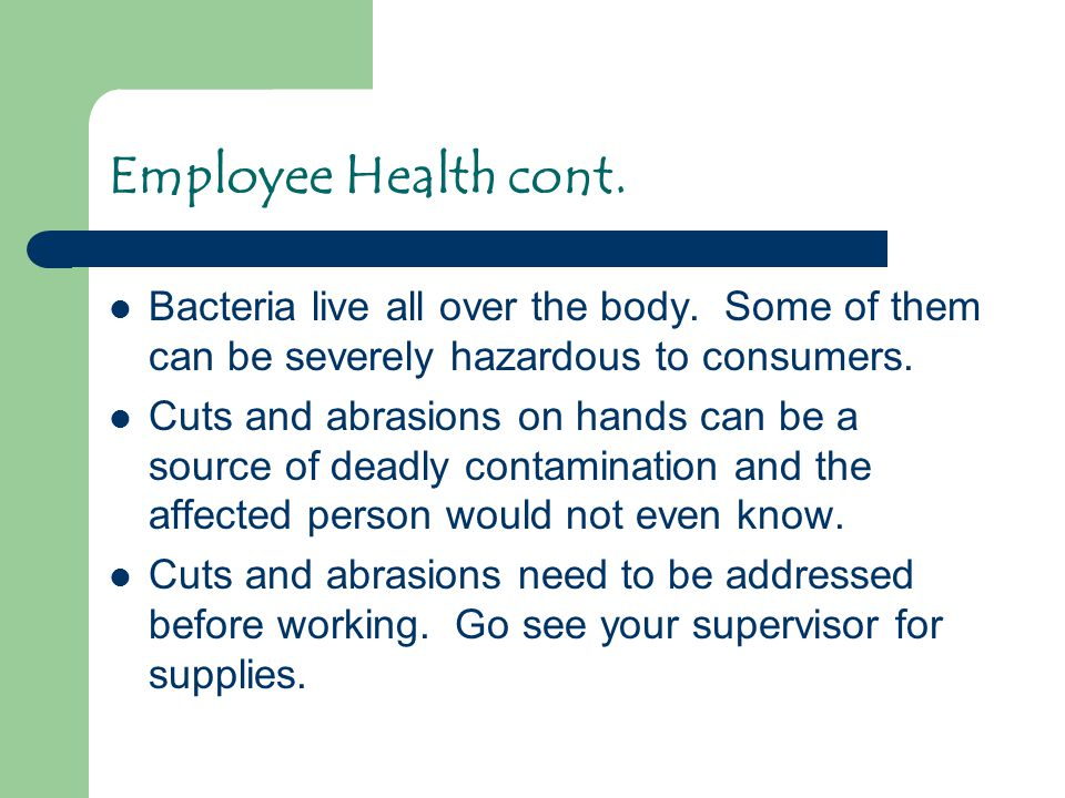 Bacteria live all over the body. Some of them can be severely hazardous to consumers. Cuts and abrasions on hands can be a source of deadly contaminat