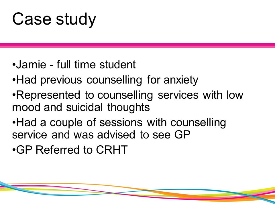 Case study Jamie - full time student Had previous counselling for anxiety Represented to counselling services with low mood and suicidal thoughts Had a couple of sessions with counselling service and was advised to see GP GP Referred to CRHT