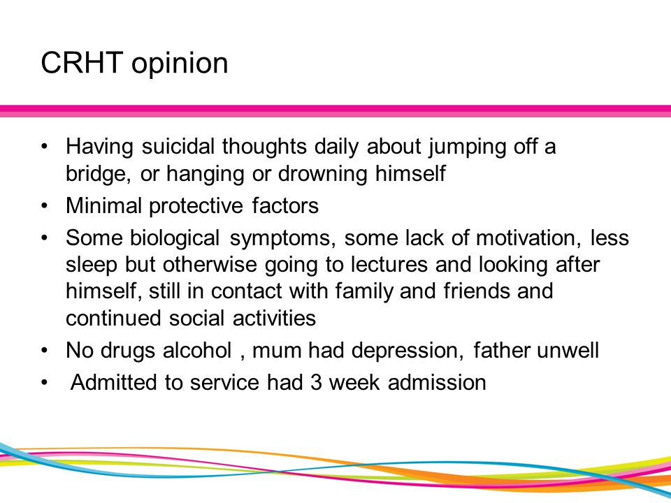 CRHT opinion Having suicidal thoughts daily about jumping off a bridge, or hanging or drowning himself Minimal protective factors Some biological symptoms, some lack of motivation, less sleep but otherwise going to lectures and looking after himself, still in contact with family and friends and continued social activities No drugs alcohol, mum had depression, father unwell Admitted to service had 3 week admission