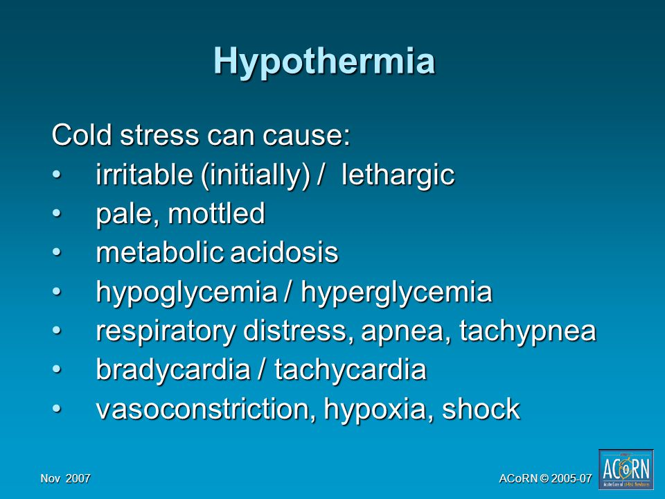Nov 2007ACoRN © 2005-07 Hypothermia Cold stress can cause: irritable (initially) / lethargicirritable (initially) / lethargic pale, mottledpale, mottled metabolic acidosismetabolic acidosis hypoglycemia / hyperglycemiahypoglycemia / hyperglycemia respiratory distress, apnea, tachypnearespiratory distress, apnea, tachypnea bradycardia / tachycardiabradycardia / tachycardia vasoconstriction, hypoxia, shockvasoconstriction, hypoxia, shock