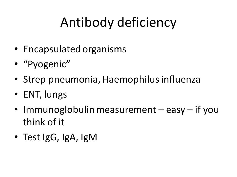 Antibody deficiency Encapsulated organisms Pyogenic Strep pneumonia, Haemophilus influenza ENT, lungs Immunoglobulin measurement – easy – if you think of it Test IgG, IgA, IgM