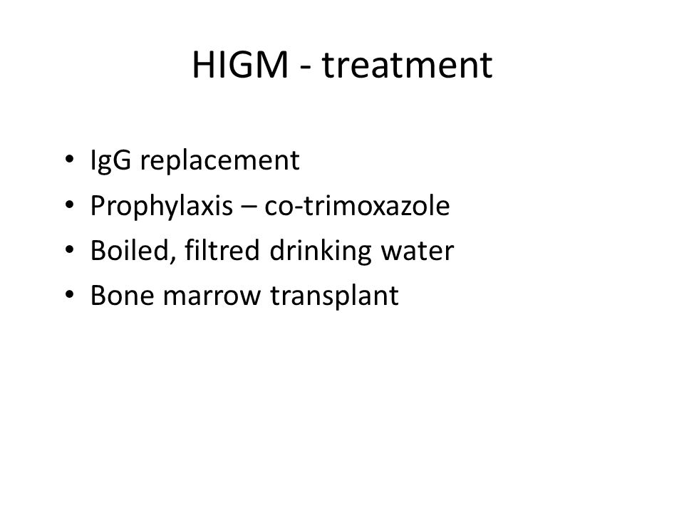 HIGM - treatment IgG replacement Prophylaxis – co-trimoxazole Boiled, filtred drinking water Bone marrow transplant