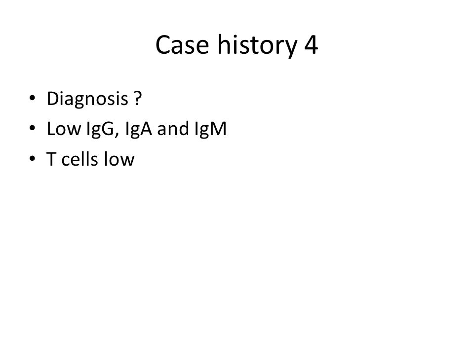Case history 4 Diagnosis Low IgG, IgA and IgM T cells low