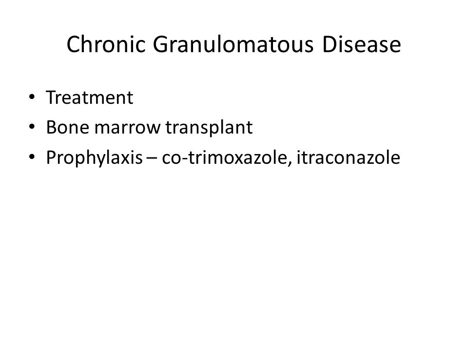 Chronic Granulomatous Disease Treatment Bone marrow transplant Prophylaxis – co-trimoxazole, itraconazole