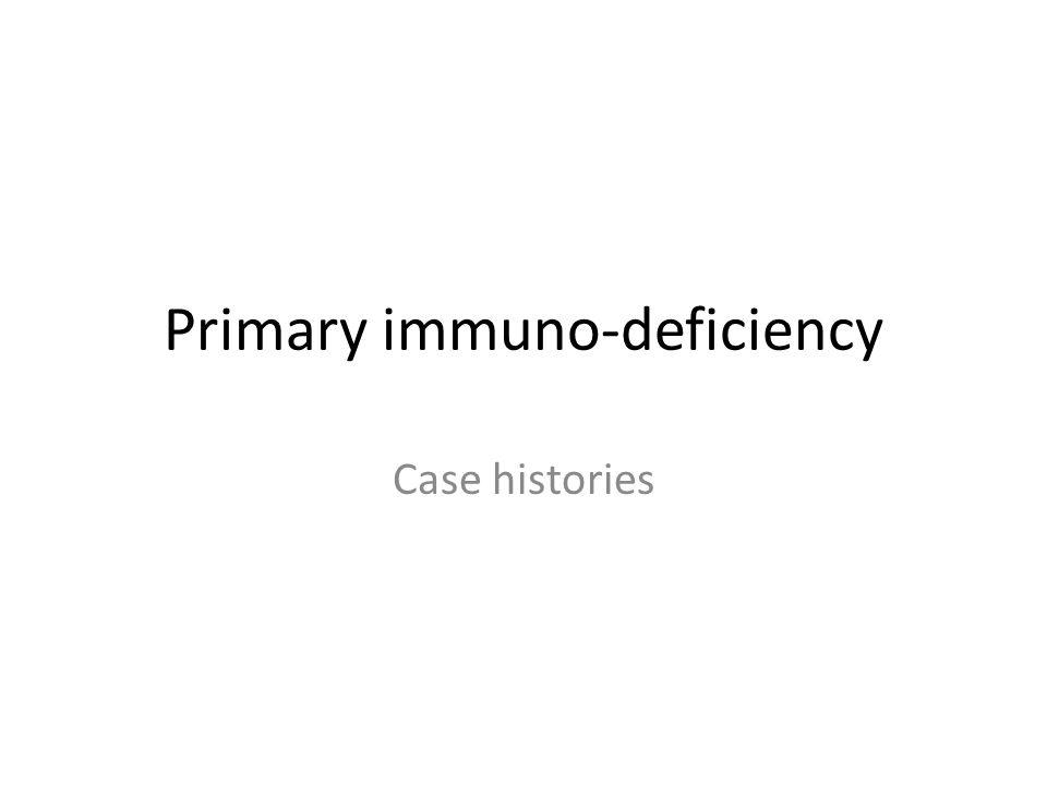 Primary immuno-deficiency Case histories