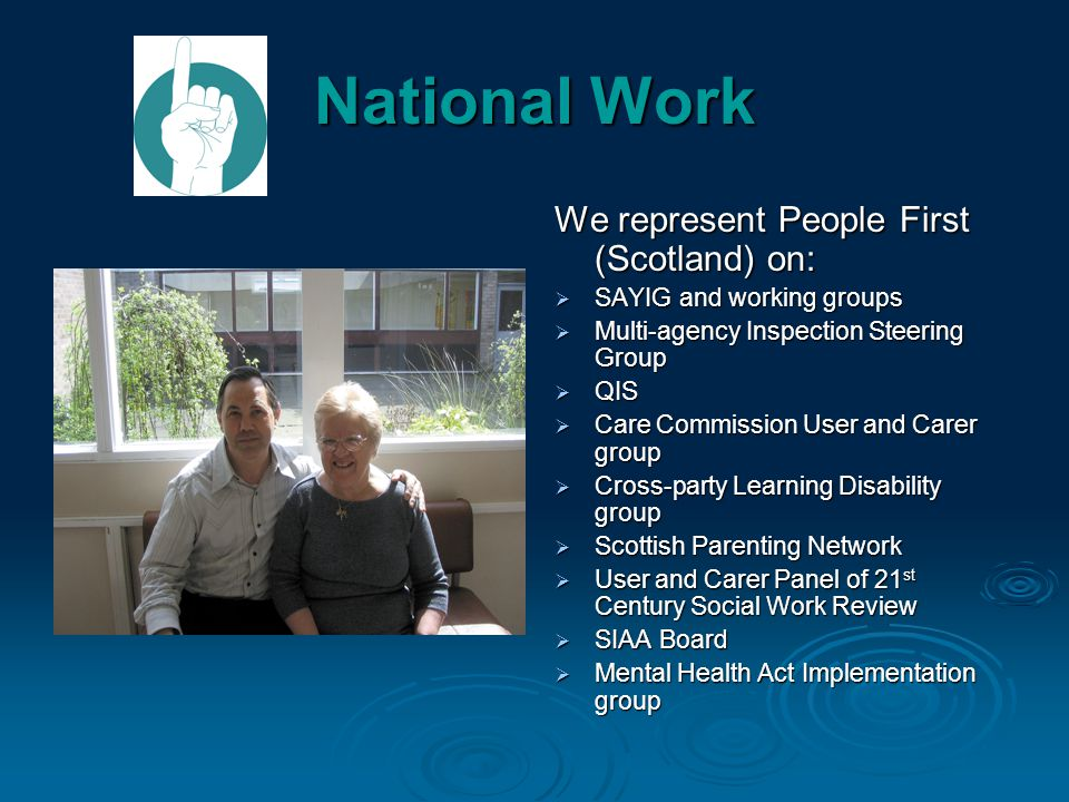 National Work We represent People First (Scotland) on:  SAYIG and working groups  Multi-agency Inspection Steering Group  QIS  Care Commission User and Carer group  Cross-party Learning Disability group  Scottish Parenting Network  User and Carer Panel of 21 st Century Social Work Review  SIAA Board  Mental Health Act Implementation group