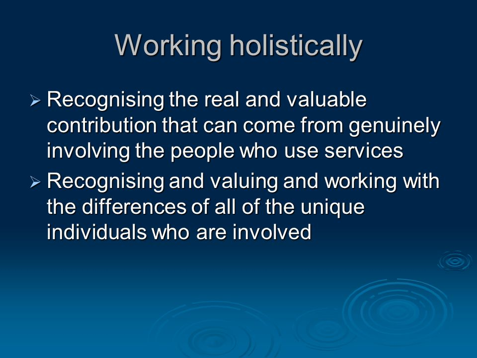 Working holistically  Recognising the real and valuable contribution that can come from genuinely involving the people who use services  Recognising and valuing and working with the differences of all of the unique individuals who are involved