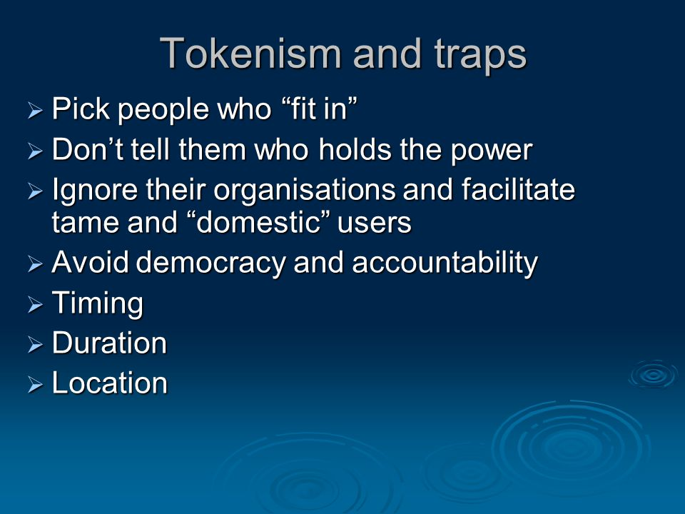 Tokenism and traps  Pick people who fit in  Don't tell them who holds the power  Ignore their organisations and facilitate tame and domestic users  Avoid democracy and accountability  Timing  Duration  Location