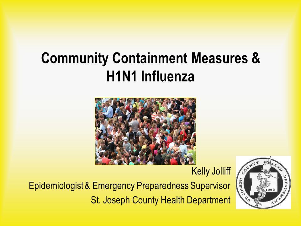 Community Containment Measures & H1N1 Influenza Kelly Jolliff Epidemiologist & Emergency Preparedness Supervisor St. Joseph County Health Department