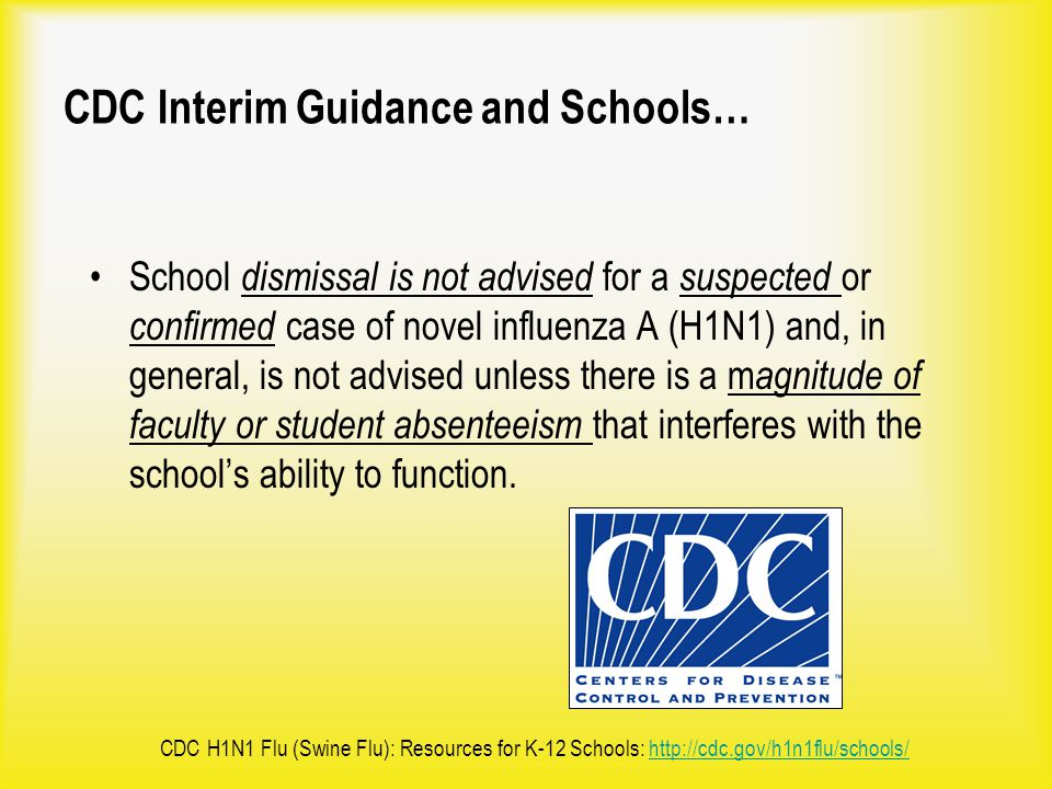 CDC Interim Guidance and Schools… School dismissal is not advised for a suspected or confirmed case of novel influenza A (H1N1) and, in general, is no