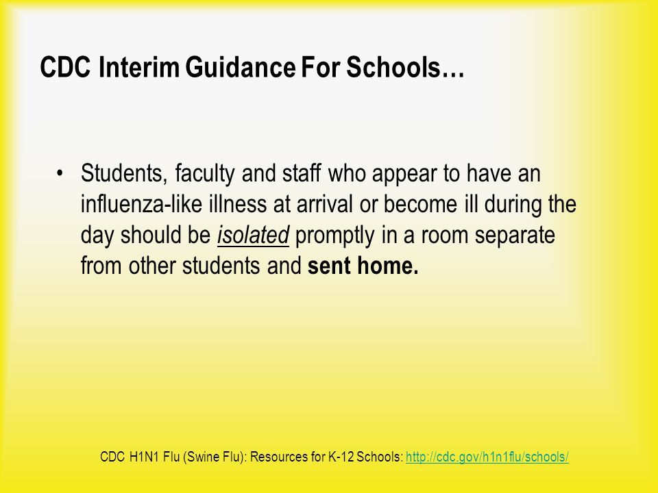 CDC Interim Guidance For Schools… Students, faculty and staff who appear to have an influenza-like illness at arrival or become ill during the day sho