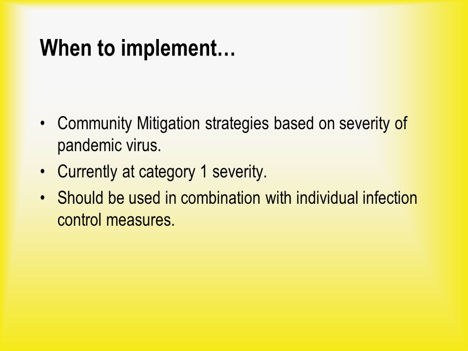 When to implement… Community Mitigation strategies based on severity of pandemic virus. Currently at category 1 severity. Should be used in combinatio