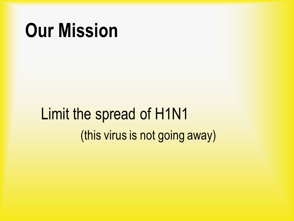 Our Mission Limit the spread of H1N1 (this virus is not going away)