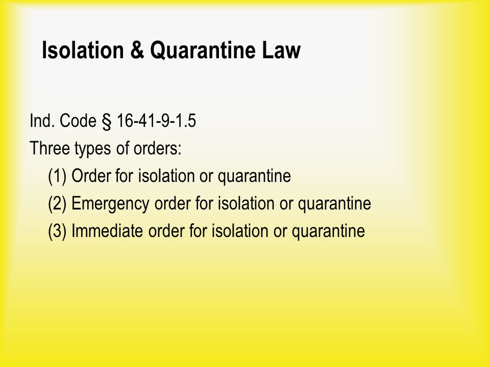 Isolation & Quarantine Law Ind. Code § 16-41-9-1.5 Three types of orders: (1) Order for isolation or quarantine (2) Emergency order for isolation or q