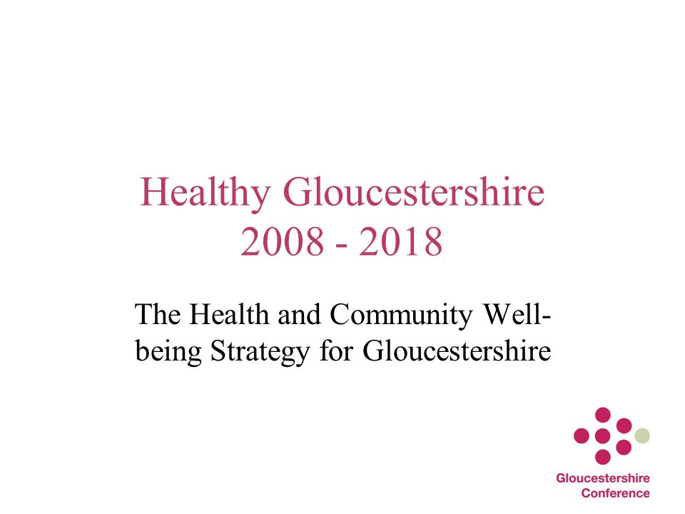 Healthy Gloucestershire 2008 - 2018 The Health and Community Well- being Strategy for Gloucestershire