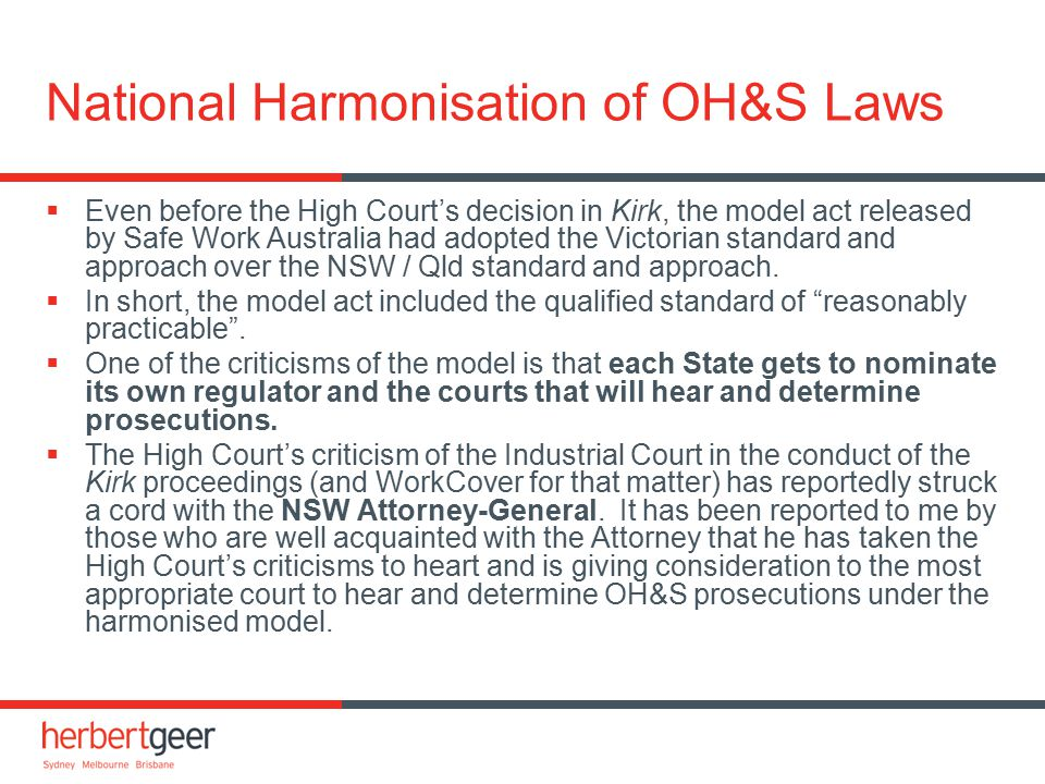 National Harmonisation of OH&S Laws  Even before the High Court's decision in Kirk, the model act released by Safe Work Australia had adopted the Vic