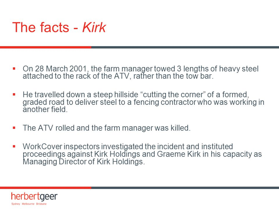 The facts - Kirk  On 28 March 2001, the farm manager towed 3 lengths of heavy steel attached to the rack of the ATV, rather than the tow bar.  He tr
