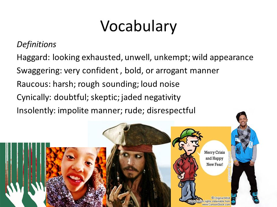 Vocabulary Definitions Haggard: looking exhausted, unwell, unkempt; wild appearance Swaggering: very confident, bold, or arrogant manner Raucous: harsh; rough sounding; loud noise Cynically: doubtful; skeptic; jaded negativity Insolently: impolite manner; rude; disrespectful