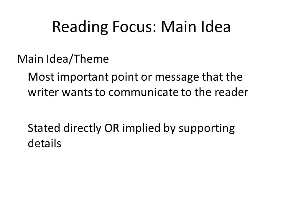 Reading Focus: Main Idea Main Idea/Theme Most important point or message that the writer wants to communicate to the reader Stated directly OR implied by supporting details