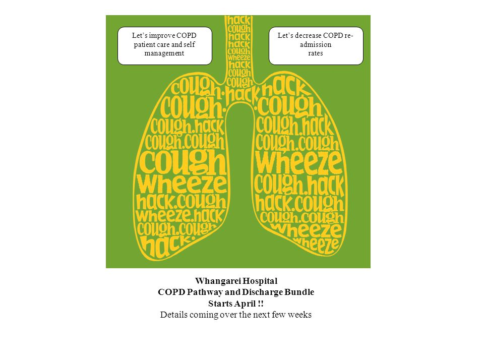Let's improve COPD patient care and self management Let's decrease COPD re- admission rates Whangarei Hospital COPD Pathway and Discharge Bundle Starts April !.
