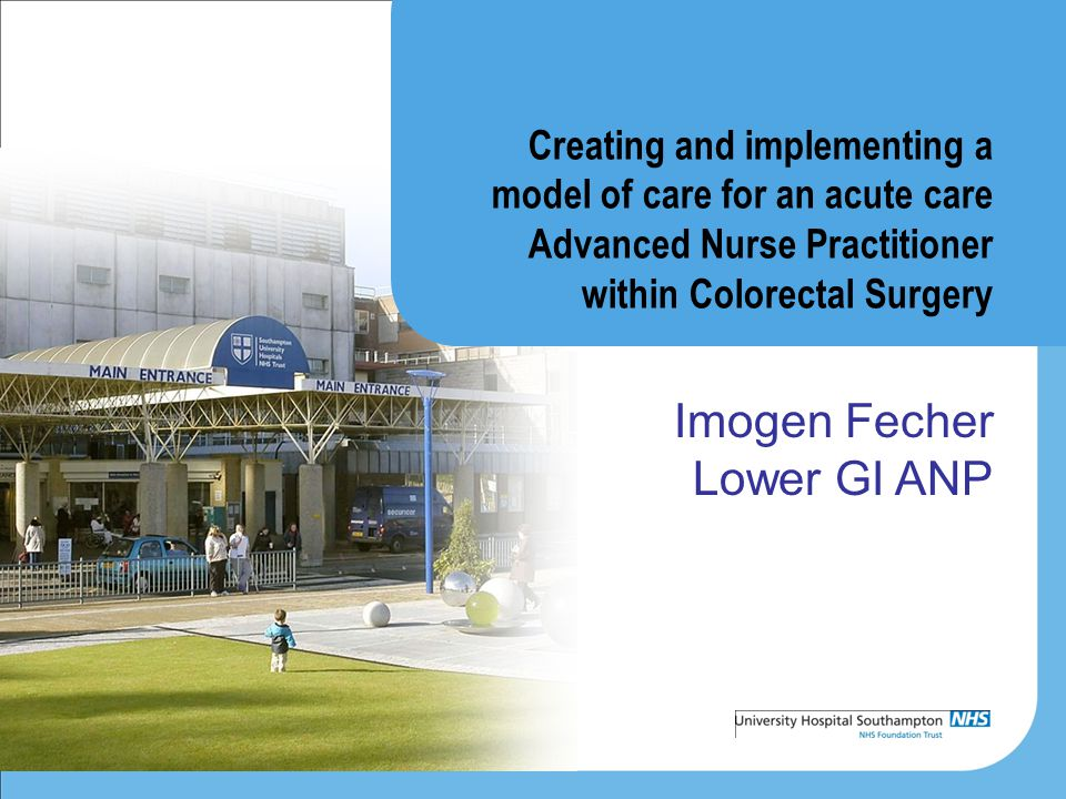 Creating and implementing a model of care for an acute care Advanced Nurse Practitioner within Colorectal Surgery Imogen Fecher Lower GI ANP
