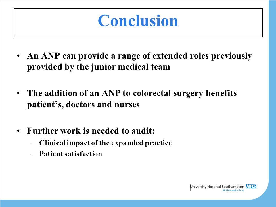 Conclusion An ANP can provide a range of extended roles previously provided by the junior medical team The addition of an ANP to colorectal surgery benefits patient's, doctors and nurses Further work is needed to audit: –Clinical impact of the expanded practice –Patient satisfaction