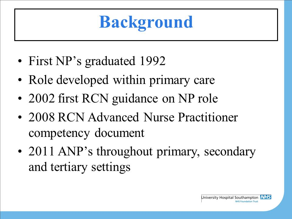 Background First NP's graduated 1992 Role developed within primary care 2002 first RCN guidance on NP role 2008 RCN Advanced Nurse Practitioner competency document 2011 ANP's throughout primary, secondary and tertiary settings