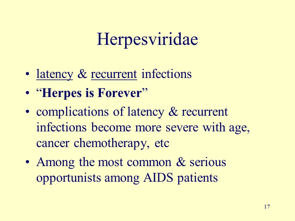 17 Herpesviridae latency & recurrent infections Herpes is Forever complications of latency & recurrent infections become more severe with age, cancer chemotherapy, etc Among the most common & serious opportunists among AIDS patients