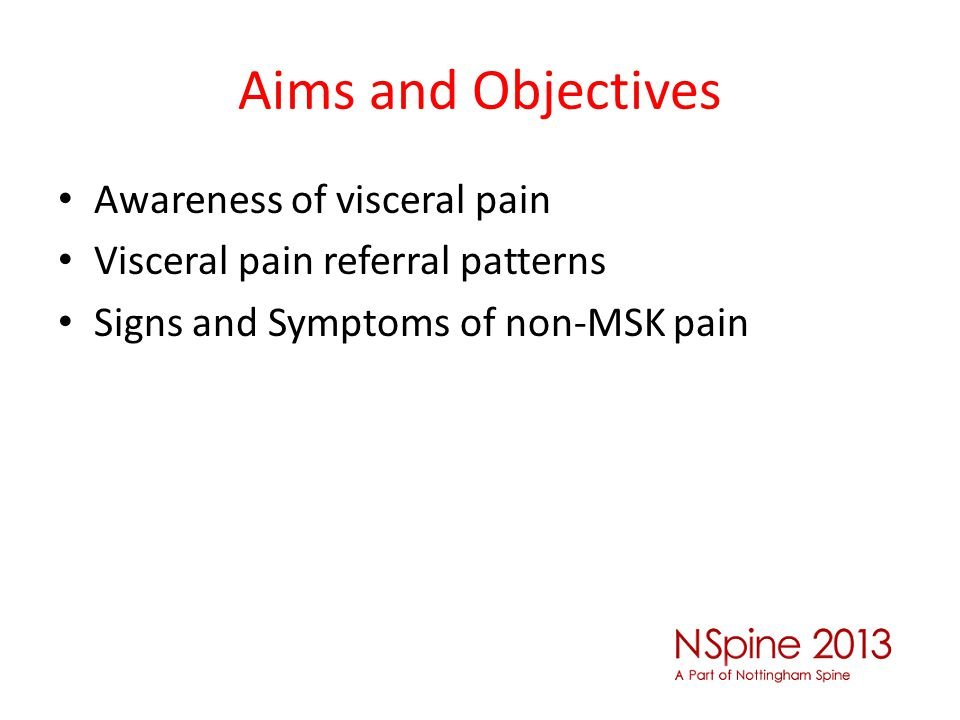 Aims and Objectives Awareness of visceral pain Visceral pain referral patterns Signs and Symptoms of non-MSK pain
