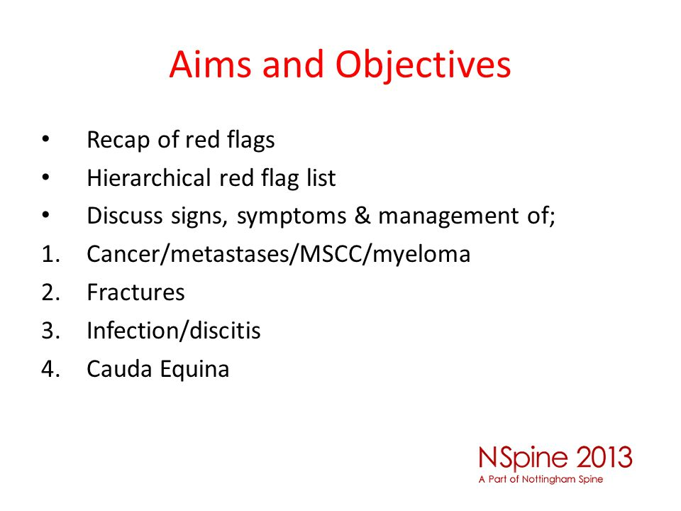 Aims and Objectives Recap of red flags Hierarchical red flag list Discuss signs, symptoms & management of; 1.Cancer/metastases/MSCC/myeloma 2.Fracture