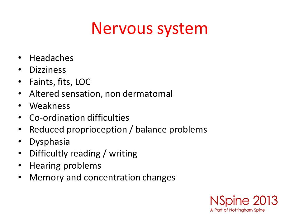 Nervous system Headaches Dizziness Faints, fits, LOC Altered sensation, non dermatomal Weakness Co-ordination difficulties Reduced proprioception / ba