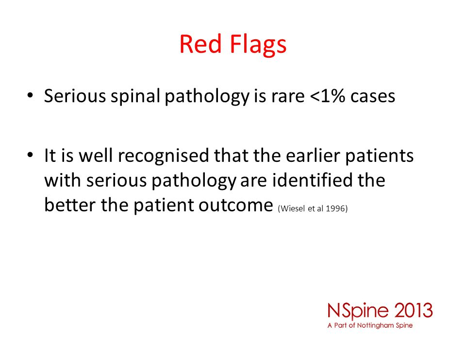 Red Flags Serious spinal pathology is rare <1% cases It is well recognised that the earlier patients with serious pathology are identified the better