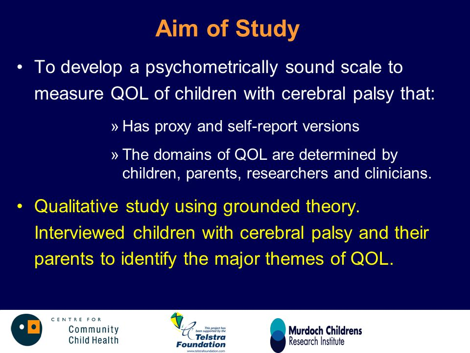 Aim of Study To develop a psychometrically sound scale to measure QOL of children with cerebral palsy that: »Has proxy and self-report versions »The d