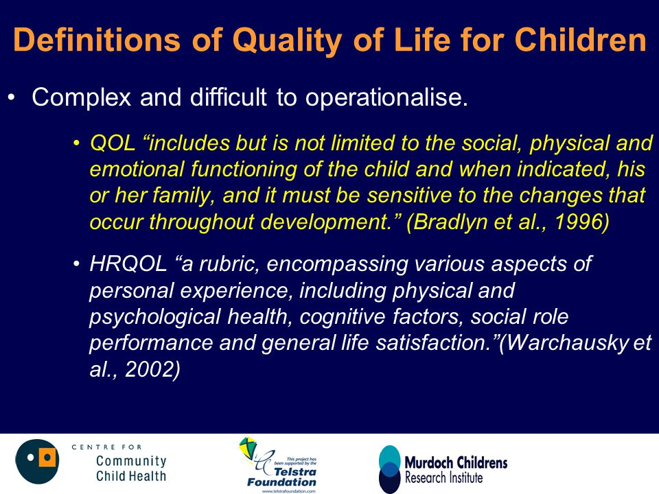 "Definitions of Quality of Life for Children Complex and difficult to operationalise. QOL ""includes but is not limited to the social, physical and emot"