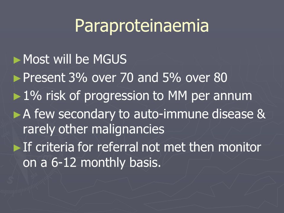Paraproteinaemia ► ► Most will be MGUS ► ► Present 3% over 70 and 5% over 80 ► ► 1% risk of progression to MM per annum ► ► A few secondary to auto-im