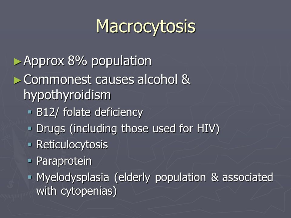 Macrocytosis ► Approx 8% population ► Commonest causes alcohol & hypothyroidism  B12/ folate deficiency  Drugs (including those used for HIV)  Reti