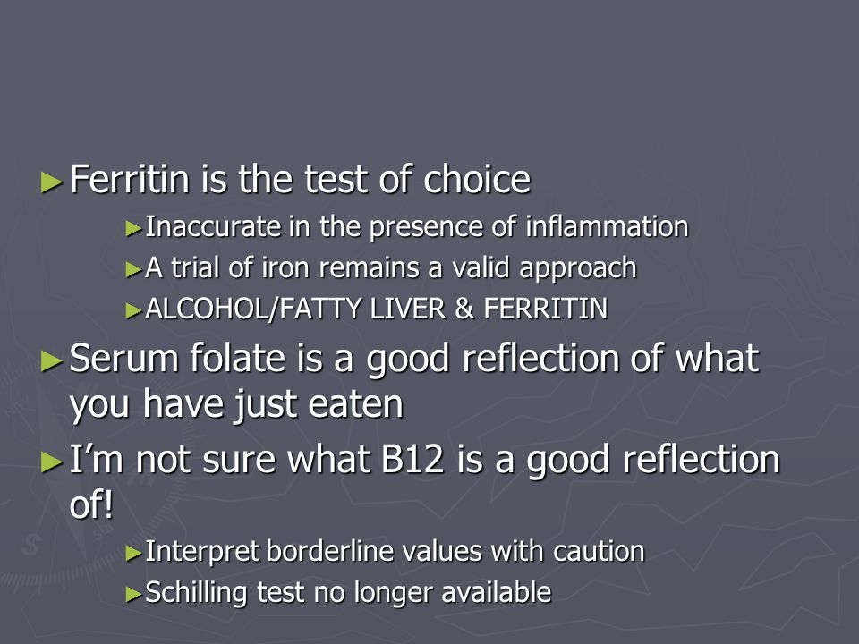 ► Ferritin is the test of choice ► Inaccurate in the presence of inflammation ► A trial of iron remains a valid approach ► ALCOHOL/FATTY LIVER & FERRI