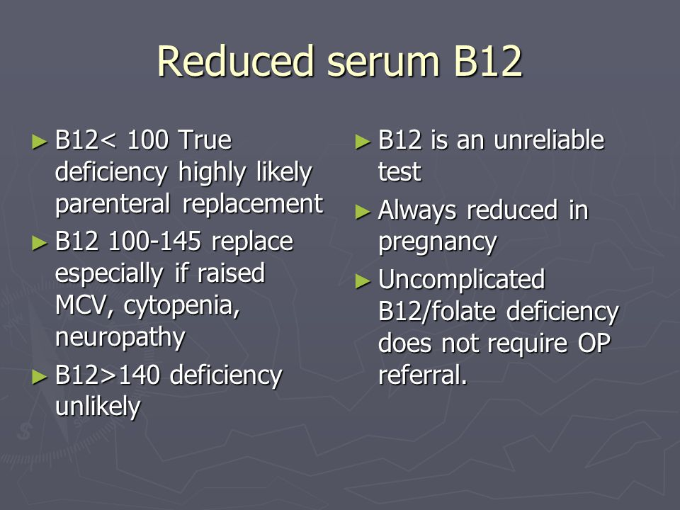 Reduced serum B12 ► B12< 100 True deficiency highly likely parenteral replacement ► B12 100-145 replace especially if raised MCV, cytopenia, neuropath