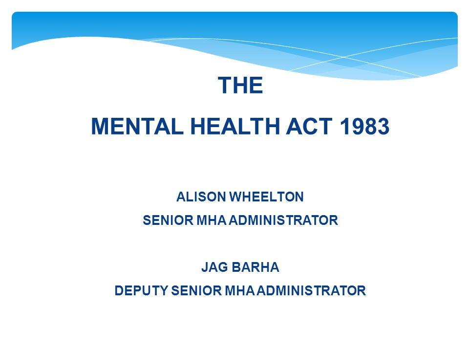 THE MENTAL HEALTH ACT 1983 ALISON WHEELTON SENIOR MHA ADMINISTRATOR JAG BARHA DEPUTY SENIOR MHA ADMINISTRATOR