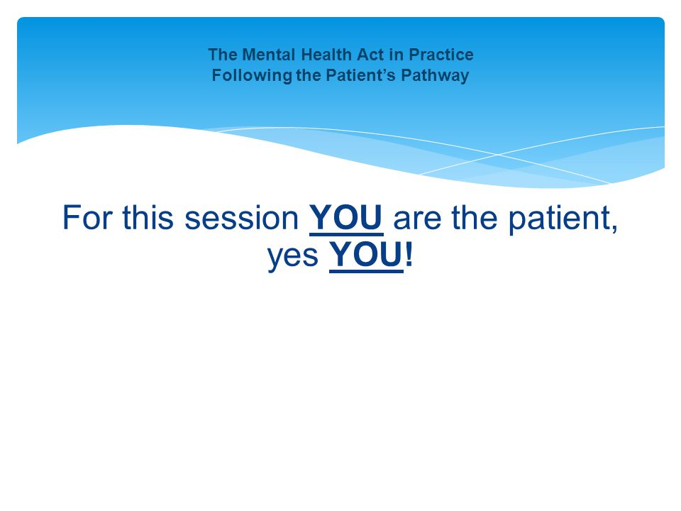 For this session YOU are the patient, yes YOU! The Mental Health Act in Practice Following the Patient's Pathway