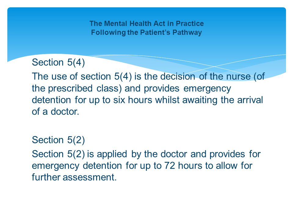 The Mental Health Act in Practice Following the Patient's Pathway Section 5(4) The use of section 5(4) is the decision of the nurse (of the prescribed