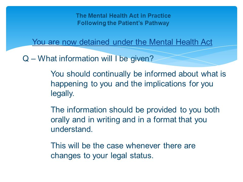 You are now detained under the Mental Health Act The Mental Health Act in Practice Following the Patient's Pathway Q – What information will I be give
