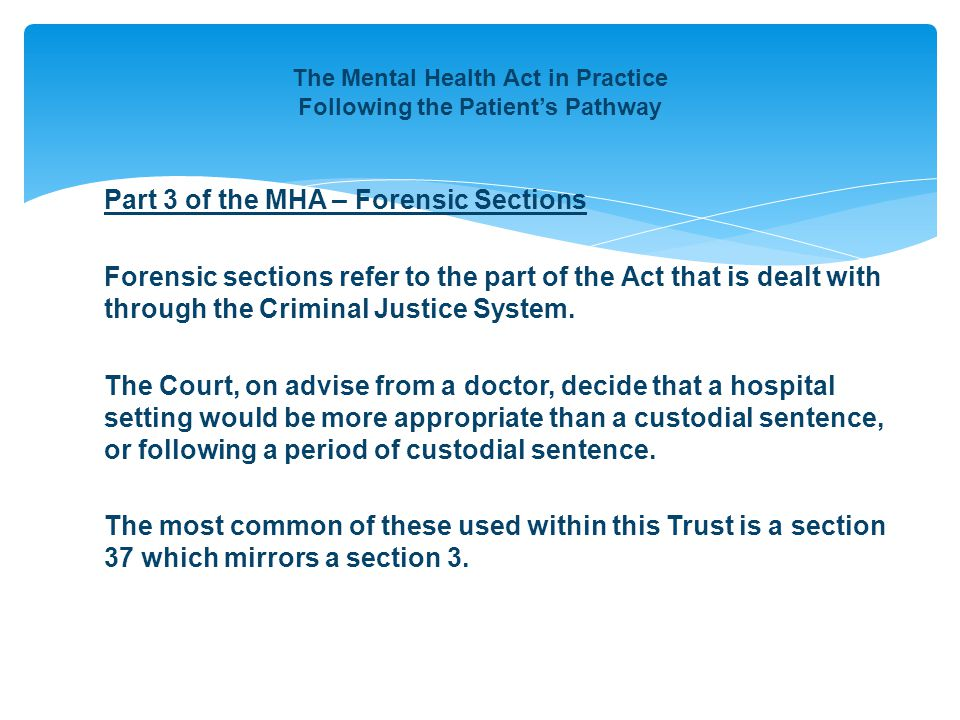 The Mental Health Act in Practice Following the Patient's Pathway Part 3 of the MHA – Forensic Sections Forensic sections refer to the part of the Act